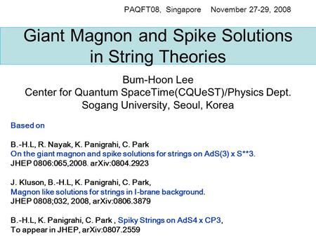 Giant Magnon and Spike Solutions in String Theories Bum-Hoon Lee Center for Quantum SpaceTime(CQUeST)/Physics Dept. Sogang University, Seoul, Korea PAQFT08,
