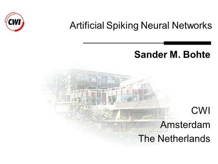 Artificial Spiking Neural Networks Sander M. Bohte CWI Amsterdam The Netherlands.