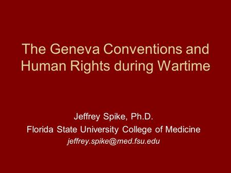 The Geneva Conventions and Human Rights during Wartime Jeffrey Spike, Ph.D. Florida State University College of Medicine