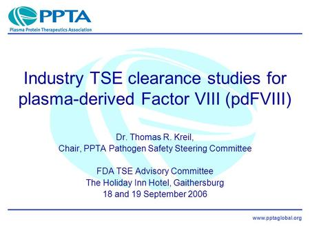 Www.pptaglobal.org Industry TSE clearance studies for plasma-derived Factor VIII (pdFVIII) Dr. Thomas R. Kreil, Chair, PPTA Pathogen Safety Steering Committee.