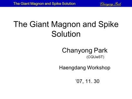 The Giant Magnon and Spike Solution Chanyong Park (CQUeST) Haengdang Workshop '07, 11. 30 The Giant Magnon and Spike Solution Chanyong Park.