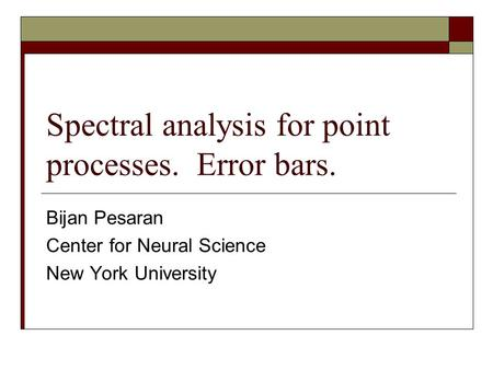 Spectral analysis for point processes. Error bars. Bijan Pesaran Center for Neural Science New York University.
