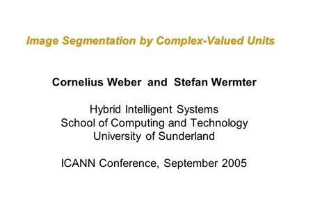Image Segmentation by Complex-Valued Units Cornelius Weber and Stefan Wermter Hybrid Intelligent Systems School of Computing and Technology University.
