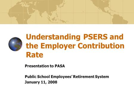Understanding PSERS and the Employer Contribution Rate Presentation to PASA Public School Employees' Retirement System January 11, 2008.