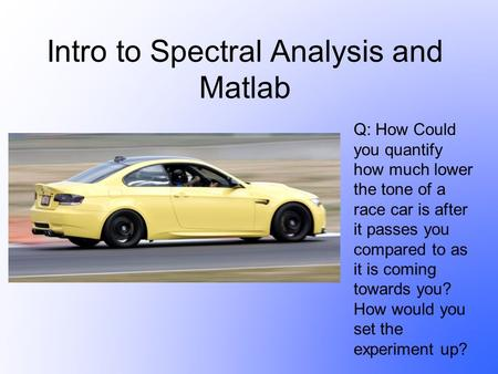 Intro to Spectral Analysis and Matlab Q: How Could you quantify how much lower the tone of a race car is after it passes you compared to as it is coming.