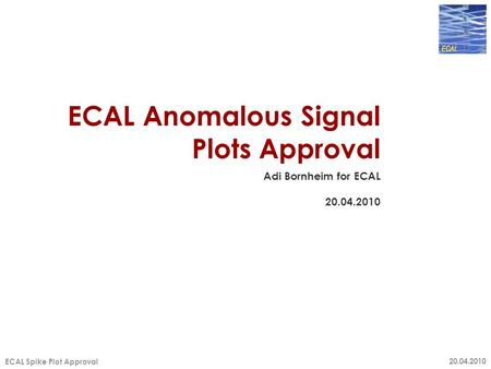 20.04.2010 ECAL Spike Plot Approval ECAL Anomalous Signal Plots Approval Adi Bornheim for ECAL 20.04.2010.