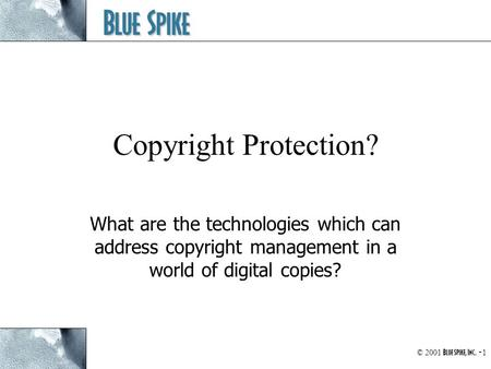 Blue Spike © 2001 Blue Spike, Inc. - 1 Copyright Protection? What are the technologies which can address copyright management in a world of digital copies?