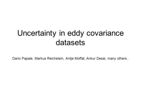 Uncertainty in eddy covariance datasets Dario Papale, Markus Reichstein, Antje Moffat, Ankur Desai, many others..