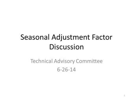 Seasonal Adjustment Factor Discussion Technical Advisory Committee 6-26-14 1.