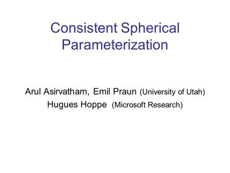 Consistent Spherical Parameterization Arul Asirvatham, Emil Praun (University of Utah) Hugues Hoppe (Microsoft Research)