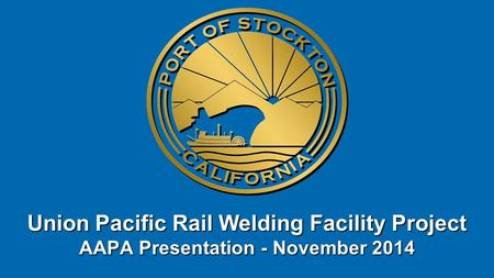 Union Pacific Rail Welding Facility Project AAPA Presentation - November 2014.