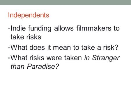 Independents Indie funding allows filmmakers to take risks What does it mean to take a risk? What risks were taken in Stranger than Paradise?