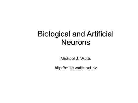 Biological and Artificial Neurons Michael J. Watts