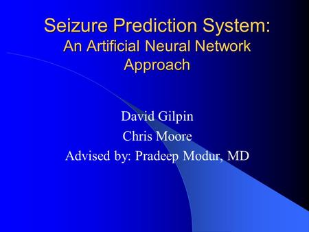 Seizure Prediction System: An Artificial Neural Network Approach David Gilpin Chris Moore Advised by: Pradeep Modur, MD.