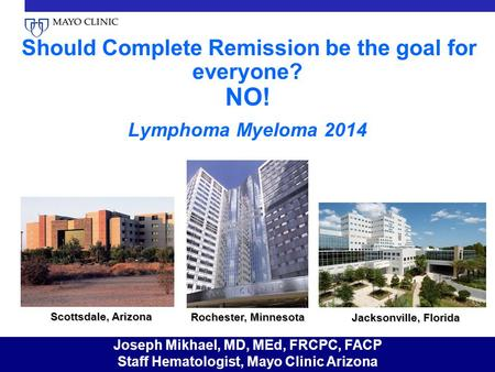 Should Complete Remission be the goal for everyone? NO! Lymphoma Myeloma 2014 Scottsdale, Arizona Rochester, Minnesota Jacksonville, Florida Joseph Mikhael,
