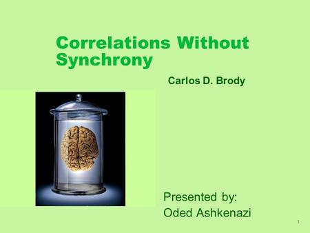 1 Correlations Without Synchrony Presented by: Oded Ashkenazi Carlos D. Brody.