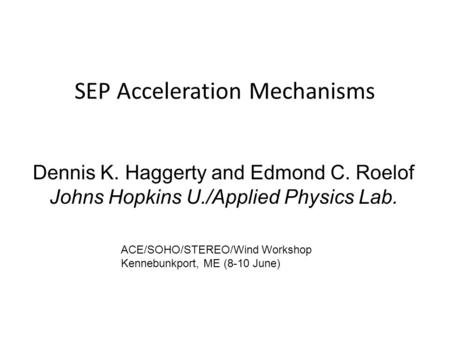 SEP Acceleration Mechanisms Dennis K. Haggerty and Edmond C. Roelof Johns Hopkins U./Applied Physics Lab. ACE/SOHO/STEREO/Wind Workshop Kennebunkport,