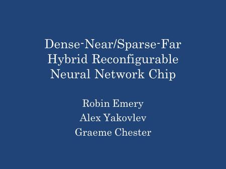 Dense-Near/Sparse-Far Hybrid Reconfigurable Neural Network Chip Robin Emery Alex Yakovlev Graeme Chester.