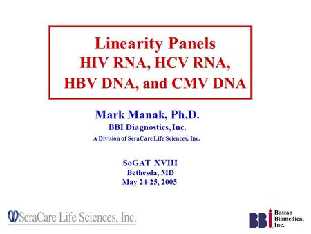 Linearity Panels HIV RNA, HCV RNA, HBV DNA, and CMV DNA Mark Manak, Ph.D. BBI Diagnostics, Inc. A Division of SeraCare Life Sciences, Inc. SoGAT XVIII.