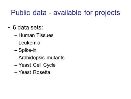 Public data - available for projects 6 data sets: –Human Tissues –Leukemia –Spike-in –Arabidopsis mutants –Yeast Cell Cycle –Yeast Rosetta.