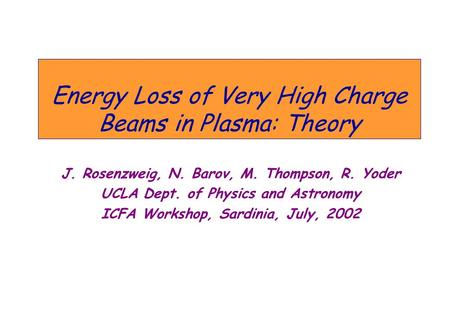 Energy Loss of Very High Charge Beams in Plasma: Theory J. Rosenzweig, N. Barov, M. Thompson, R. Yoder UCLA Dept. of Physics and Astronomy ICFA Workshop,
