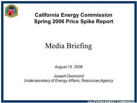 CALIFORNIA ENERGY COMMISSION California Energy Commission Spring 2006 Price Spike Report Media Briefing August 15, 2006 Joseph Desmond Undersecretary of.
