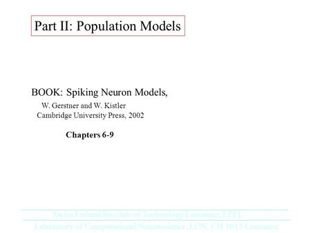 Part II: Population Models BOOK: Spiking Neuron Models, W. Gerstner and W. Kistler Cambridge University Press, 2002 Chapters 6-9 Laboratory of Computational.