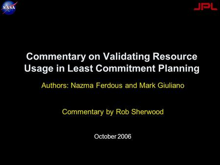 Commentary on Validating Resource Usage in Least Commitment Planning Authors: Nazma Ferdous and Mark Giuliano Commentary by Rob Sherwood October 2006.