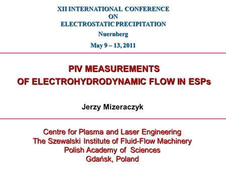 Jerzy Mizeraczyk XII INTERNATIONAL CONFERENCE ON ELECTROSTATIC PRECIPITATION Nuernberg May 9 – 13, 2011 Centre for Plasma and Laser Engineering The Szewalski.