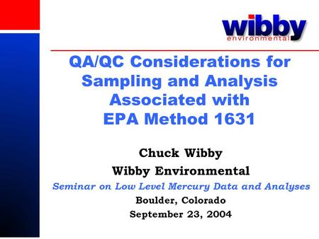 QA/QC Considerations for Sampling and Analysis Associated with EPA Method 1631 Chuck Wibby Wibby Environmental Seminar on Low Level Mercury Data and Analyses.