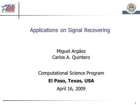 1 Applications on Signal Recovering Miguel Argáez Carlos A. Quintero Computational Science Program El Paso, Texas, USA April 16, 2009.