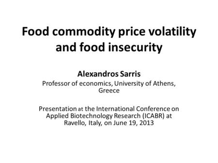 Food commodity price volatility and food insecurity Alexandros Sarris Professor of economics, University of Athens, Greece Presentation at the International.