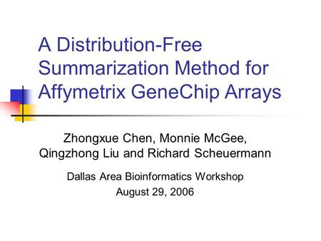 A Distribution-Free Summarization Method for Affymetrix GeneChip Arrays Zhongxue Chen, Monnie McGee, Qingzhong Liu and Richard Scheuermann Dallas Area.