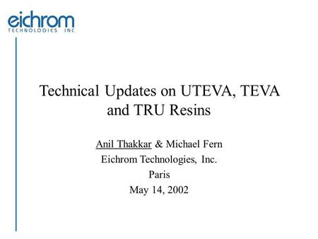 Technical Updates on UTEVA, TEVA and TRU Resins Anil Thakkar & Michael Fern Eichrom Technologies, Inc. Paris May 14, 2002.