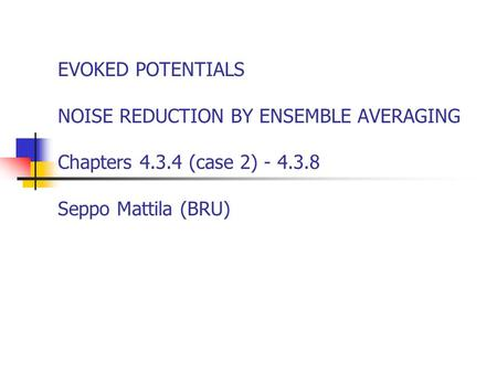 EVOKED POTENTIALS NOISE REDUCTION BY ENSEMBLE AVERAGING Chapters 4.3.4 (case 2) - 4.3.8 Seppo Mattila (BRU)