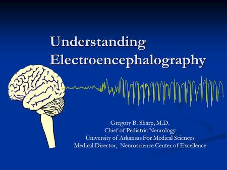 Understanding Electroencephalography Gregory B. Sharp, M.D. Chief of Pediatric Neurology University of Arkansas For Medical Sciences Medical Director,