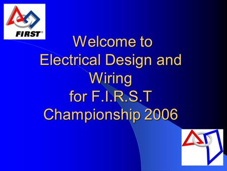 Welcome to Electrical Design and Wiring for F.I.R.S.T Championship 2006 Welcome to Electrical Design and Wiring for F.I.R.S.T Championship 2006.