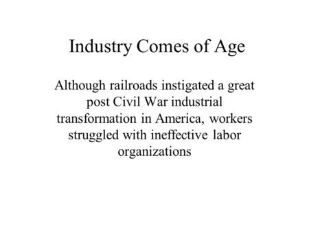 Industry Comes of Age Although railroads instigated a great post Civil War industrial transformation in America, workers struggled with ineffective labor.
