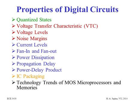 ECE 3450 M. A. Jupina, VU, 2014 Properties of Digital Circuits  Quantized States  Voltage Transfer Characteristic (VTC)  Voltage Levels  Noise Margins.
