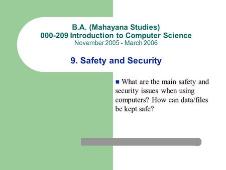 B.A. (Mahayana Studies) 000-209 Introduction to Computer Science November 2005 - March 2006 9. Safety and Security What are the main safety and security.