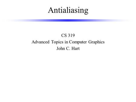 Antialiasing CS 319 Advanced Topics in Computer Graphics John C. Hart.