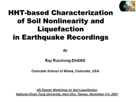 By Ray Ruichong ZHANG Colorado School of Mines, Colorado, USA HHT-based Characterization of Soil Nonlinearity and Liquefaction in Earthquake Recordings.