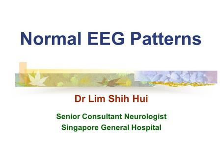 Normal EEG Patterns Dr Lim Shih Hui Senior Consultant Neurologist Singapore General Hospital.