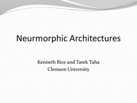 Neurmorphic Architectures Kenneth Rice and Tarek Taha Clemson University.