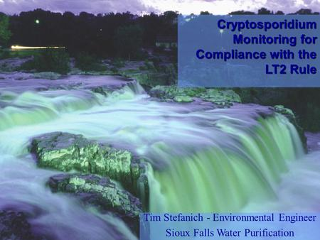 Tim Stefanich - Environmental Engineer Sioux Falls Water Purification Cryptosporidium Monitoring for Compliance with the LT2 Rule.