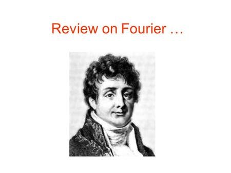 Review on Fourier …. Slides edited from: Prof. Brian L. Evans and Mr. Dogu Arifler Dept. of Electrical and Computer Engineering The University of Texas.