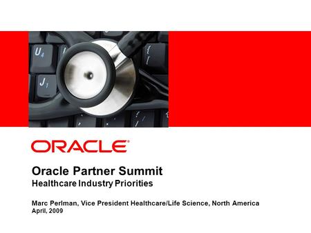 Oracle Partner Summit Healthcare Industry Priorities Marc Perlman, Vice President Healthcare/Life Science, North America April, 2009.