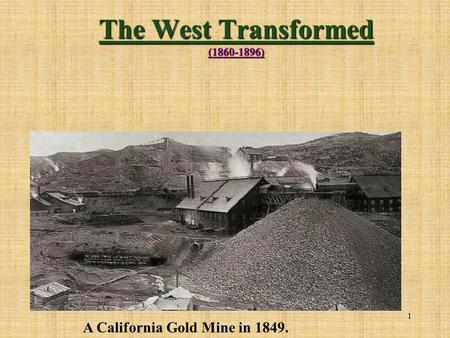 1 The West Transformed (1860-1896) A California Gold Mine in 1849.