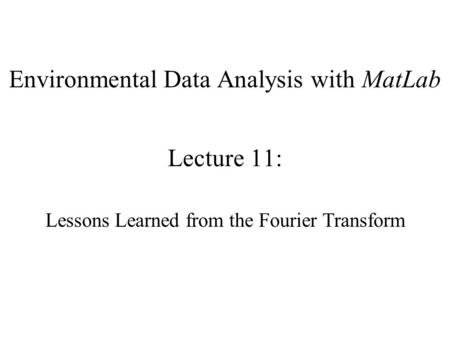 Environmental Data Analysis with MatLab Lecture 11: Lessons Learned from the Fourier Transform.