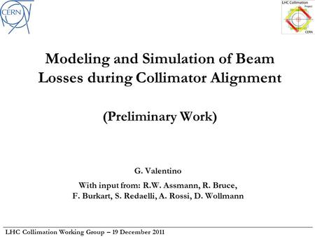 LHC Collimation Working Group – 19 December 2011 Modeling and Simulation of Beam Losses during Collimator Alignment (Preliminary Work) G. Valentino With.